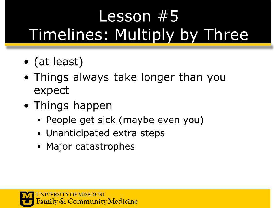 UNIVERSITY OF MISSOURI Family & Community Medicine Lesson #5 Timelines: Multiply by Three (at least) Things always take longer than you expect Things