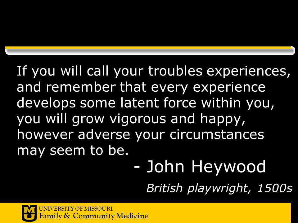 UNIVERSITY OF MISSOURI Family & Community Medicine - John Heywood British playwright, 1500s If you will call your troubles experiences, and remember t