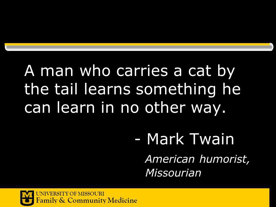 UNIVERSITY OF MISSOURI Family & Community Medicine - Mark Twain American humorist, Missourian A man who carries a cat by the tail learns something he