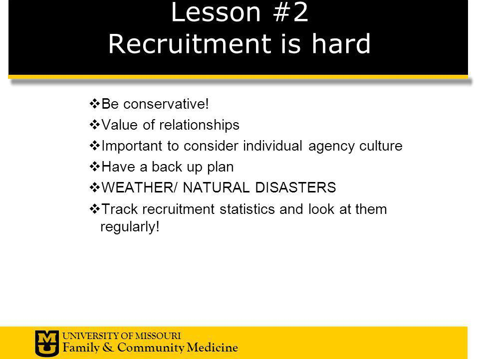 UNIVERSITY OF MISSOURI Family & Community Medicine Lesson #2 Recruitment is hard  Be conservative!  Value of relationships  Important to consider i