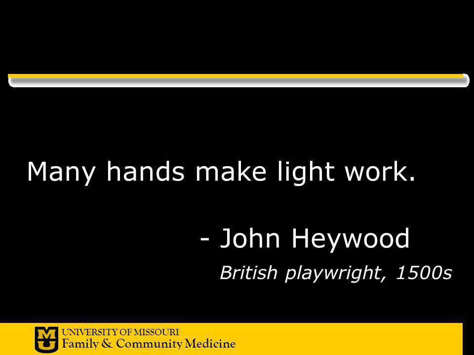 UNIVERSITY OF MISSOURI Family & Community Medicine - John Heywood British playwright, 1500s Many hands make light work.