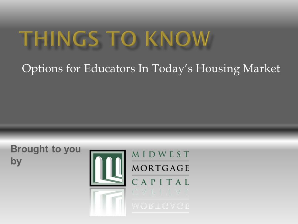 Options for Educators In Today's Housing Market Brought to you by