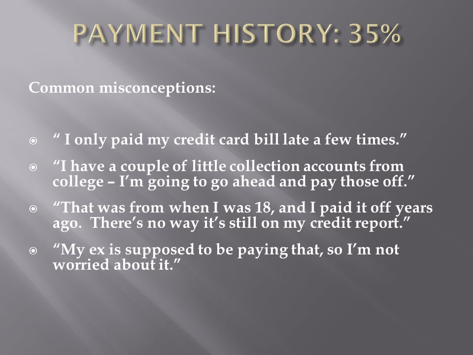 Common misconceptions:  I only paid my credit card bill late a few times.  I have a couple of little collection accounts from college – I'm going to go ahead and pay those off.  That was from when I was 18, and I paid it off years ago.