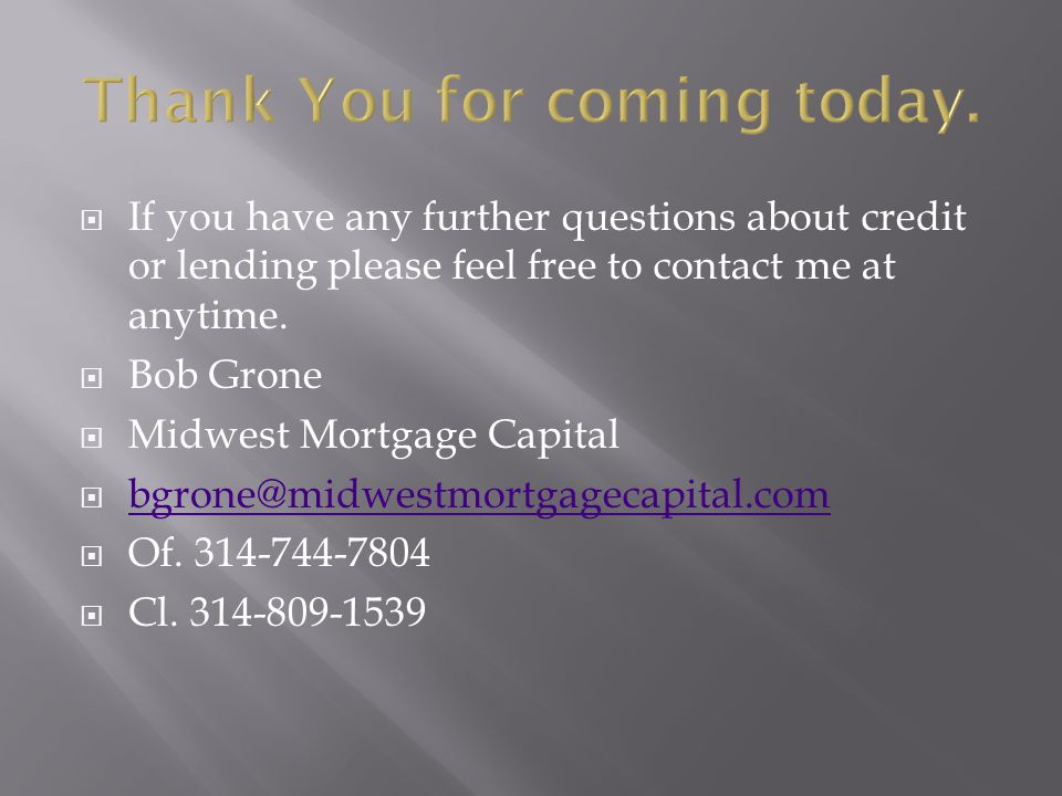  If you have any further questions about credit or lending please feel free to contact me at anytime.