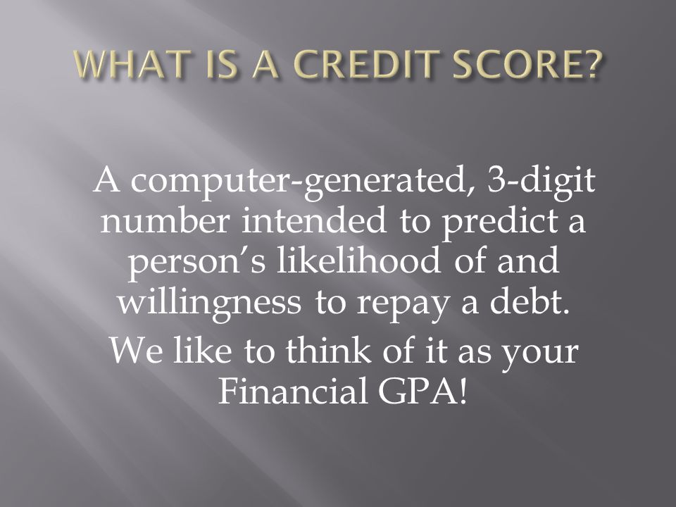 A computer-generated, 3-digit number intended to predict a person's likelihood of and willingness to repay a debt.