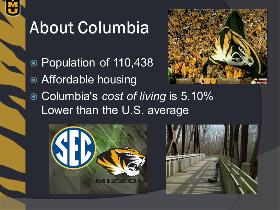 About Columbia  Population of 110,438  Affordable housing  Columbia s cost of living is 5.10% Lower than the U.S.