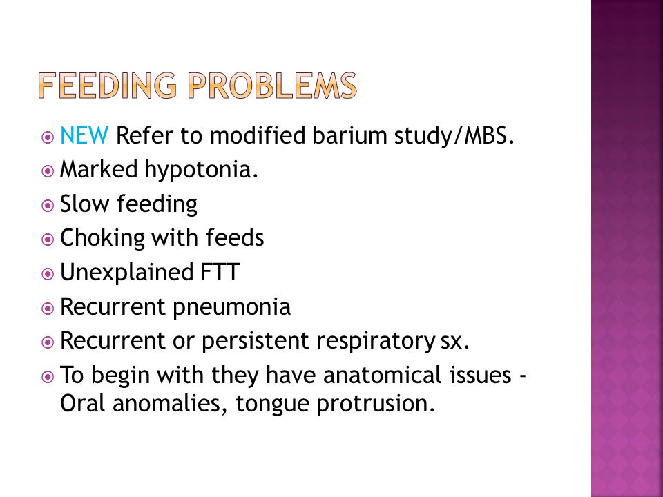  NEW Refer to modified barium study/MBS.  Marked hypotonia.  Slow feeding  Choking with feeds  Unexplained FTT  Recurrent pneumonia  Recurrent