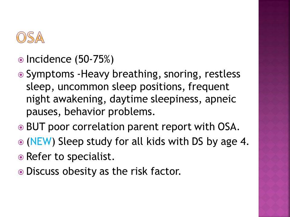  Incidence (50-75%)  Symptoms -Heavy breathing, snoring, restless sleep, uncommon sleep positions, frequent night awakening, daytime sleepiness, apneic pauses, behavior problems.