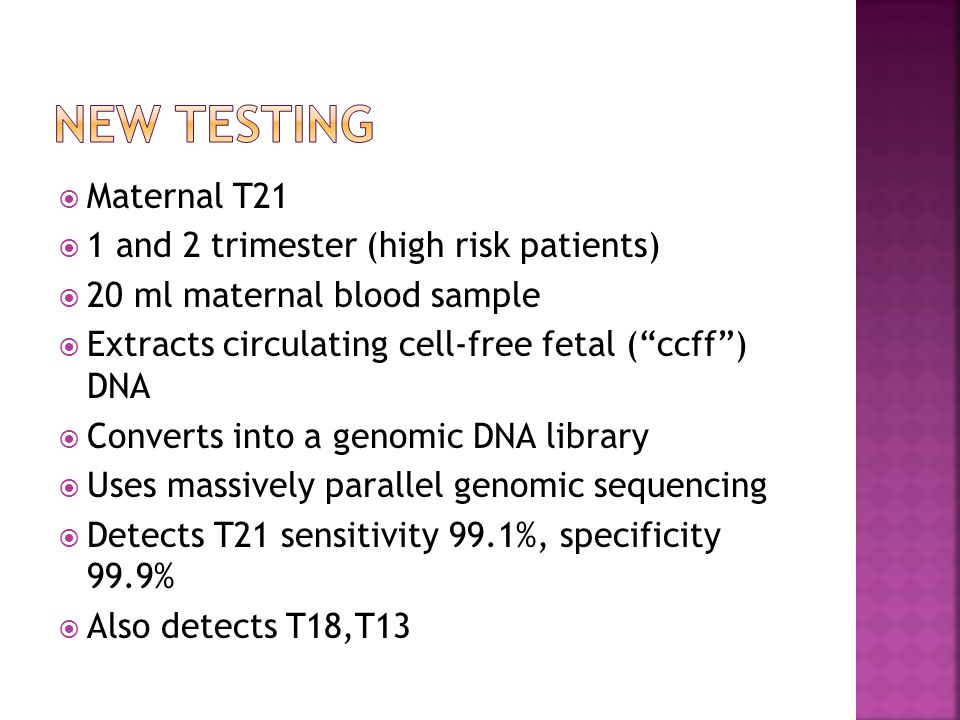 " Maternal T21  1 and 2 trimester (high risk patients)  20 ml maternal blood sample  Extracts circulating cell-free fetal (""ccff"") DNA  Converts i"