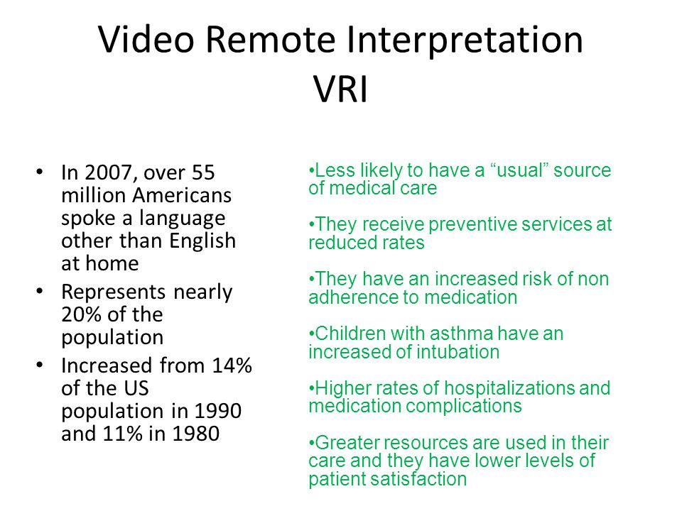 Video Remote Interpretation VRI In 2007, over 55 million Americans spoke a language other than English at home Represents nearly 20% of the population