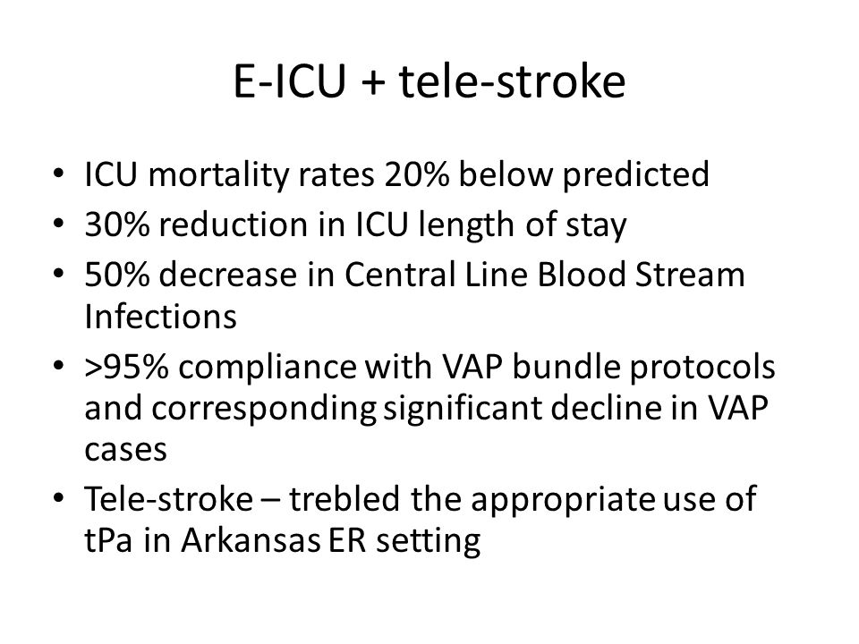E-ICU + tele-stroke ICU mortality rates 20% below predicted 30% reduction in ICU length of stay 50% decrease in Central Line Blood Stream Infections >