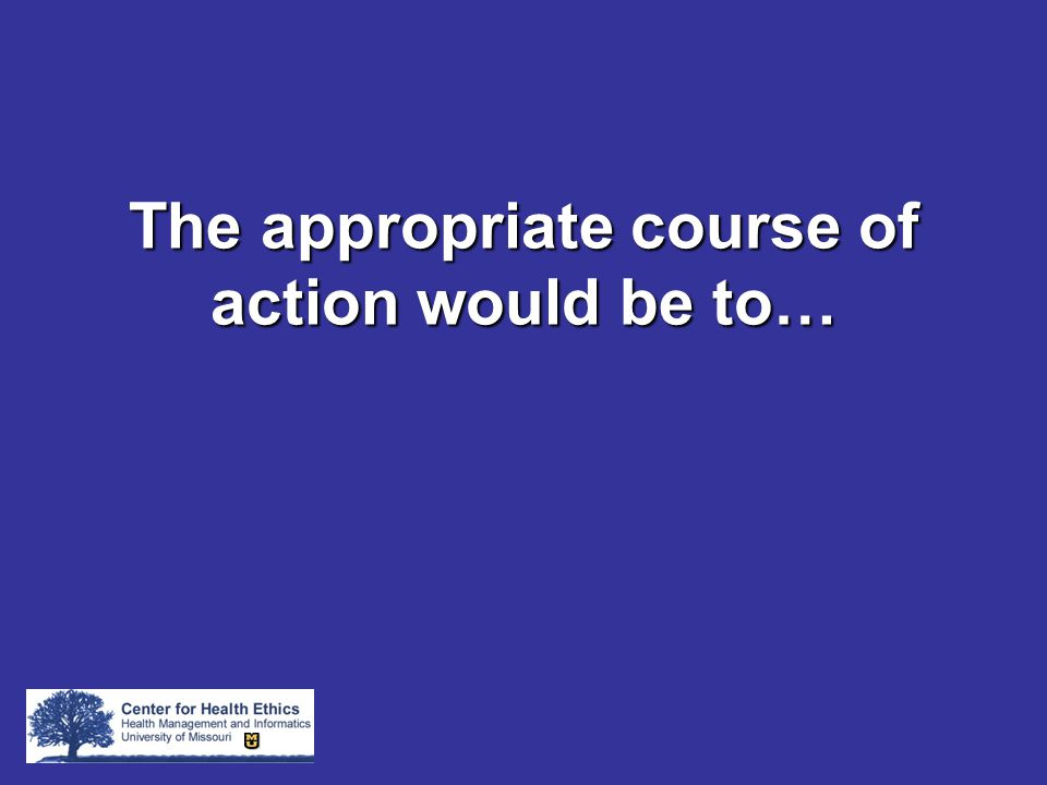 The appropriate course of action would be to…