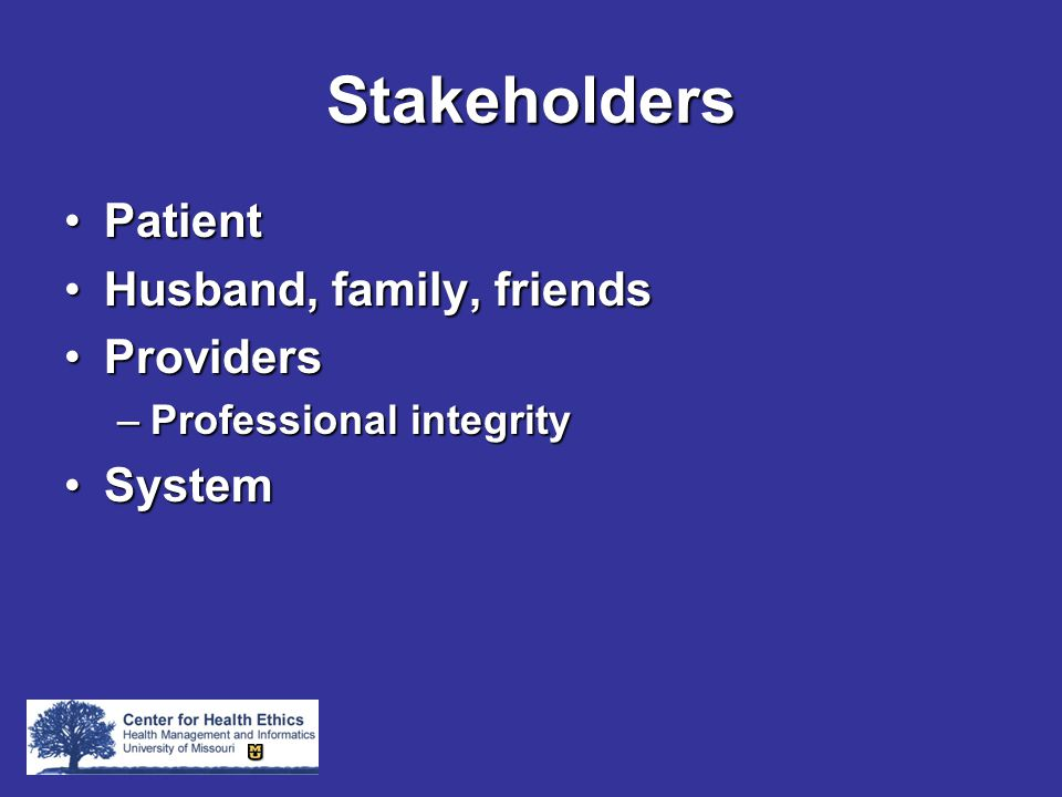 Stakeholders PatientPatient Husband, family, friendsHusband, family, friends ProvidersProviders –Professional integrity SystemSystem