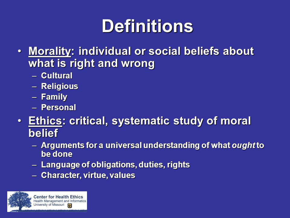 Definitions Morality: individual or social beliefs about what is right and wrongMorality: individual or social beliefs about what is right and wrong –Cultural –Religious –Family –Personal Ethics: critical, systematic study of moral beliefEthics: critical, systematic study of moral belief –Arguments for a universal understanding of what ought to be done –Language of obligations, duties, rights –Character, virtue, values