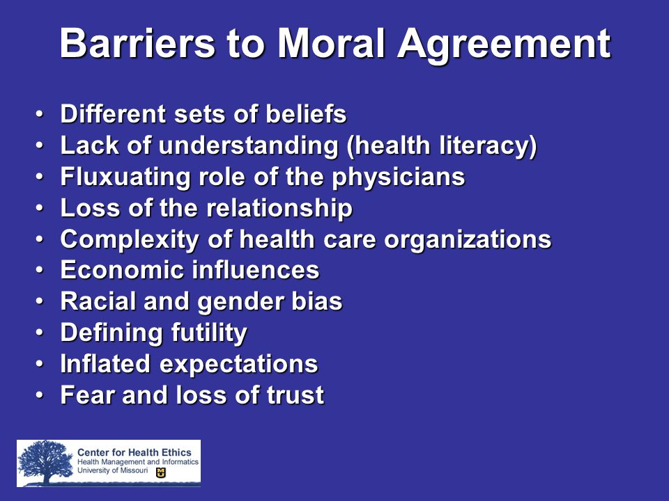 Barriers to Moral Agreement Different sets of beliefsDifferent sets of beliefs Lack of understanding (health literacy)Lack of understanding (health literacy) Fluxuating role of the physiciansFluxuating role of the physicians Loss of the relationshipLoss of the relationship Complexity of health care organizationsComplexity of health care organizations Economic influencesEconomic influences Racial and gender biasRacial and gender bias Defining futilityDefining futility Inflated expectationsInflated expectations Fear and loss of trustFear and loss of trust