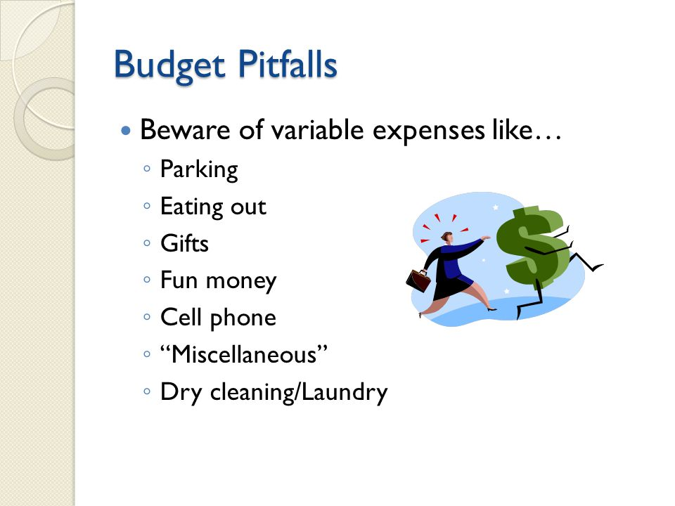 Budget Pitfalls Beware of variable expenses like… ◦ Parking ◦ Eating out ◦ Gifts ◦ Fun money ◦ Cell phone ◦ Miscellaneous ◦ Dry cleaning/Laundry