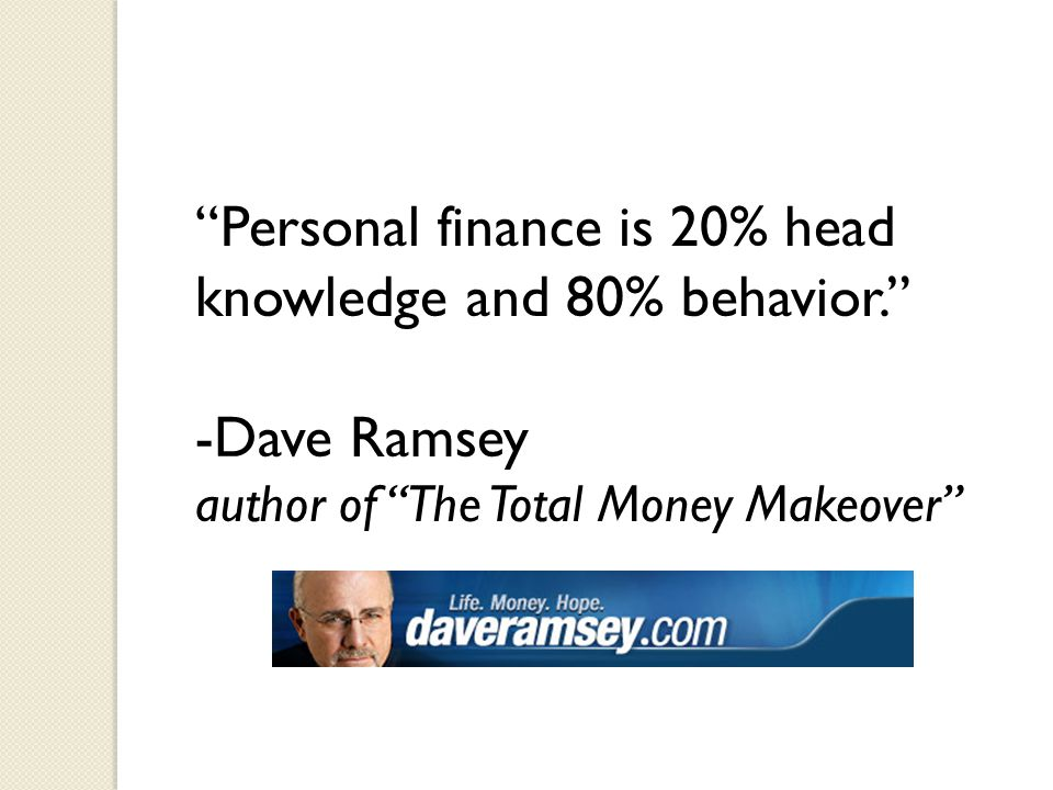 Personal finance is 20% head knowledge and 80% behavior. -Dave Ramsey author of The Total Money Makeover