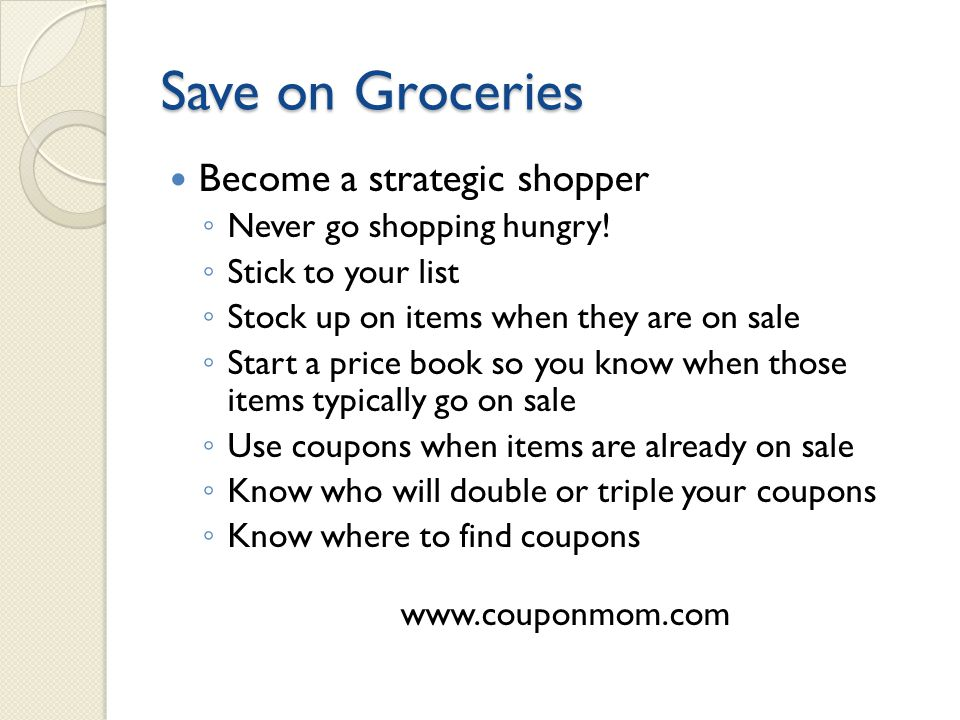 Save on Groceries Become a strategic shopper ◦ Never go shopping hungry.