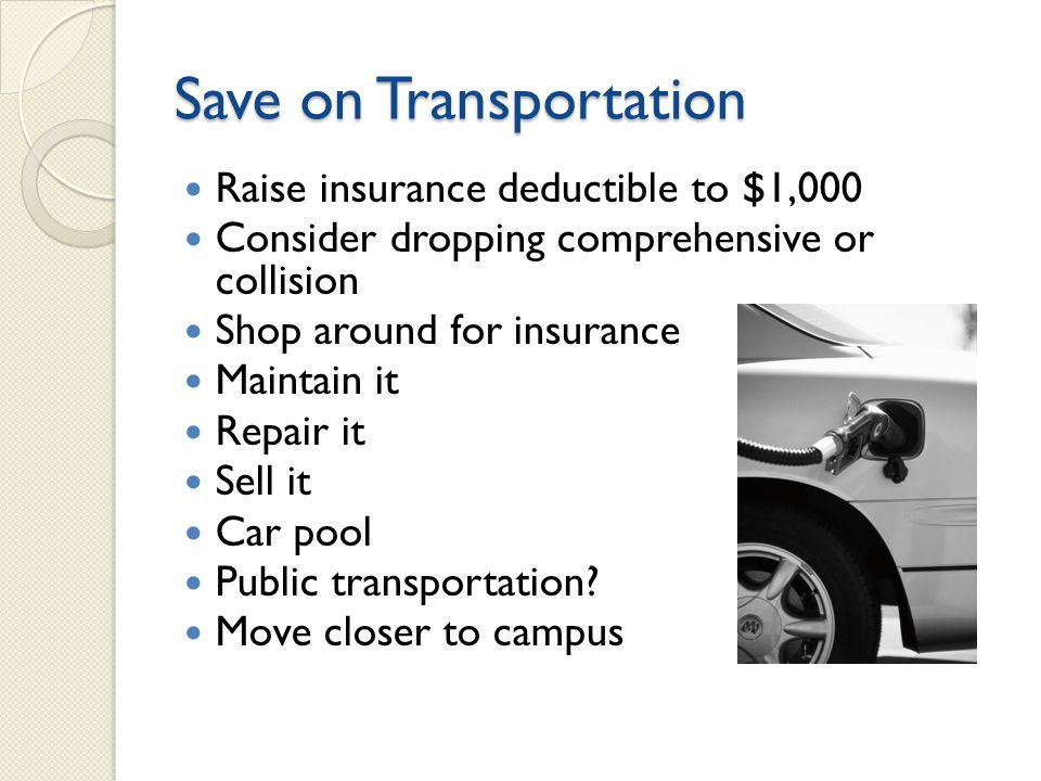 Save on Transportation Raise insurance deductible to $1,000 Consider dropping comprehensive or collision Shop around for insurance Maintain it Repair it Sell it Car pool Public transportation.