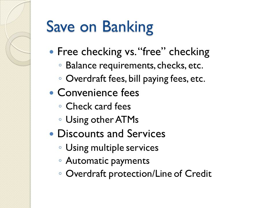 Save on Banking Free checking vs. free checking ◦ Balance requirements, checks, etc.