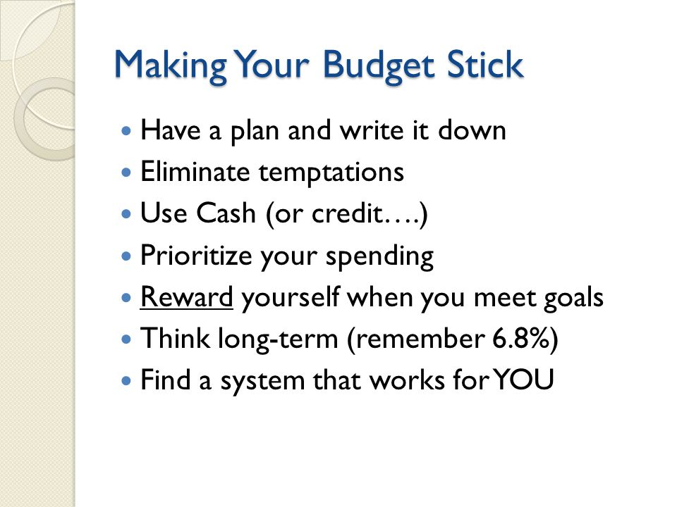 Making Your Budget Stick Have a plan and write it down Eliminate temptations Use Cash (or credit….) Prioritize your spending Reward yourself when you meet goals Think long-term (remember 6.8%) Find a system that works for YOU