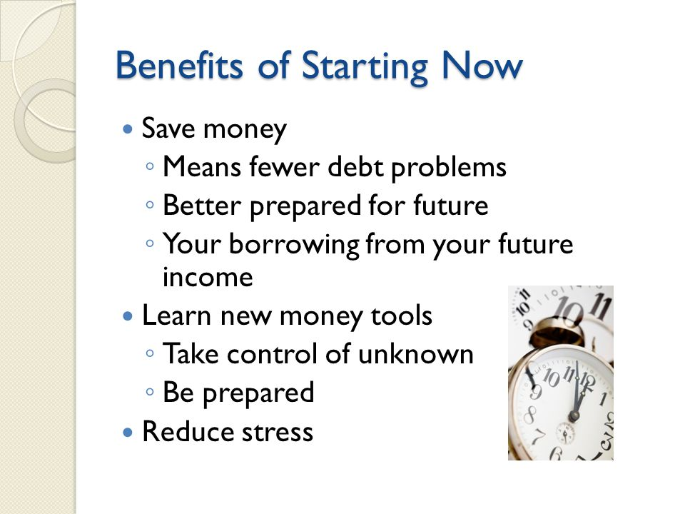Benefits of Starting Now Save money ◦ Means fewer debt problems ◦ Better prepared for future ◦ Your borrowing from your future income Learn new money tools ◦ Take control of unknown ◦ Be prepared Reduce stress