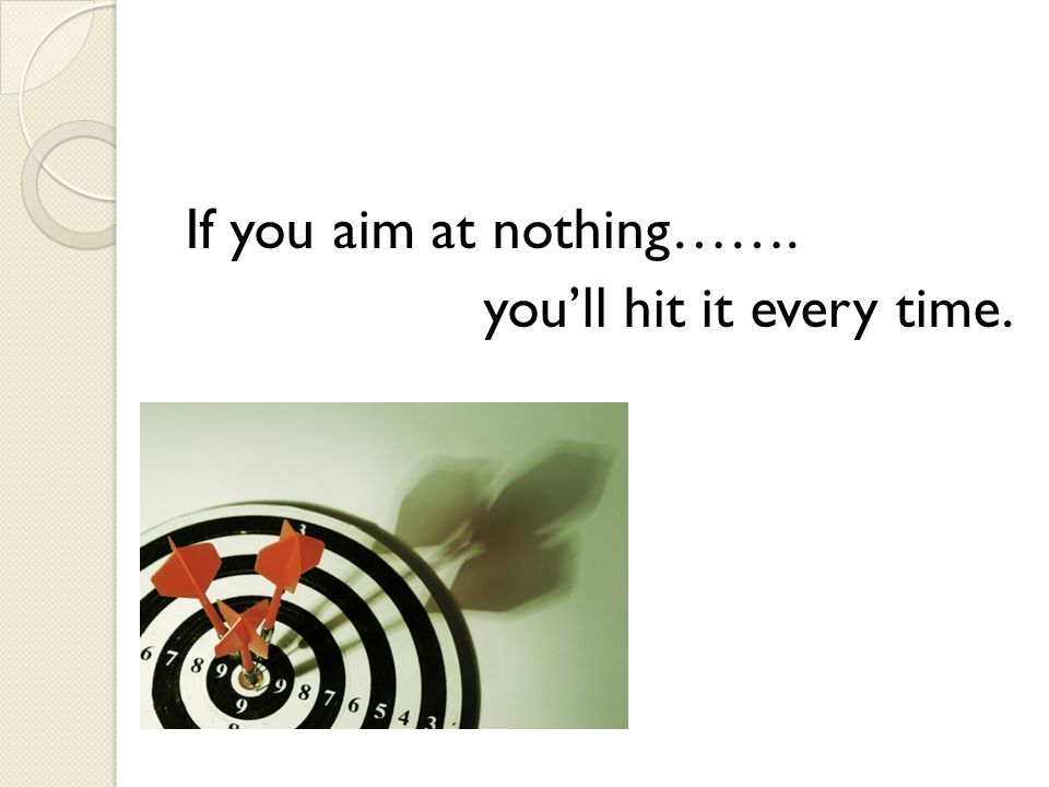 If you aim at nothing……. you'll hit it every time.