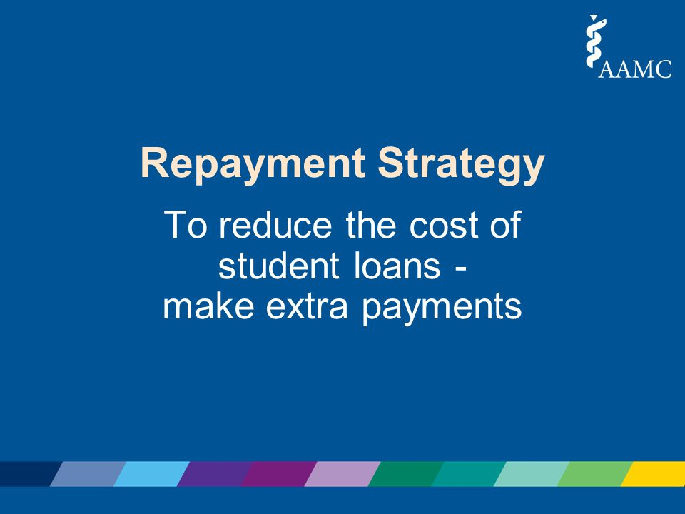 Repayment Strategy To reduce the cost of student loans - make extra payments
