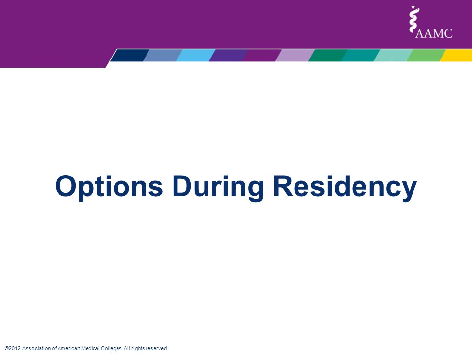 ©2012 Association of American Medical Colleges. All rights reserved. Options During Residency
