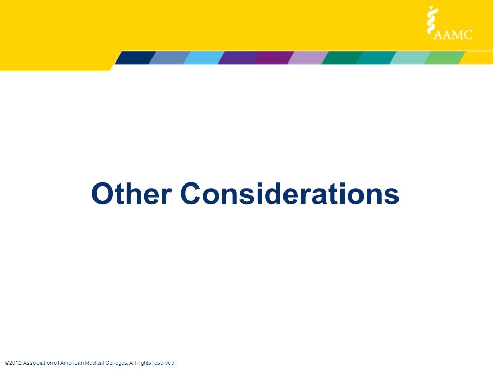©2012 Association of American Medical Colleges. All rights reserved. Other Considerations