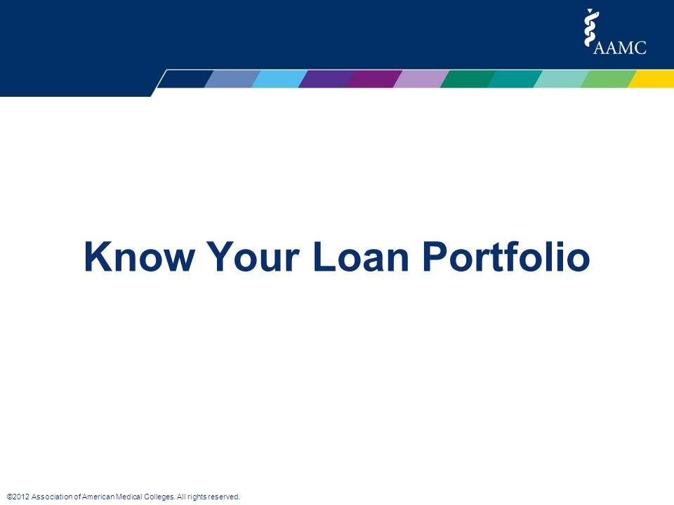 ©2012 Association of American Medical Colleges. All rights reserved. Know Your Loan Portfolio