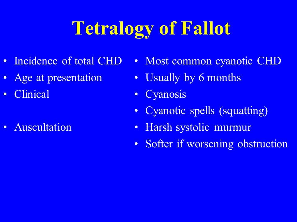 Tetralogy of Fallot Incidence of total CHD Age at presentation Clinical Auscultation Most common cyanotic CHD Usually by 6 months Cyanosis Cyanotic spells (squatting) Harsh systolic murmur Softer if worsening obstruction