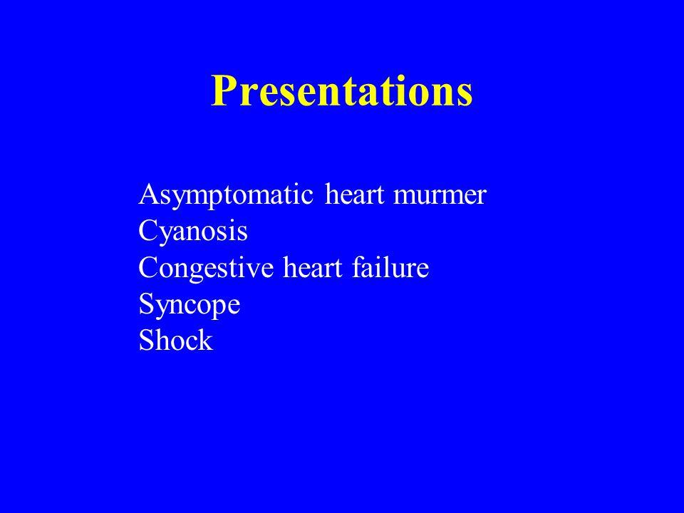 Presentations Asymptomatic heart murmer Cyanosis Congestive heart failure Syncope Shock
