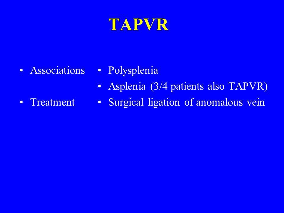 TAPVR Associations Treatment Polysplenia Asplenia (3/4 patients also TAPVR) Surgical ligation of anomalous vein
