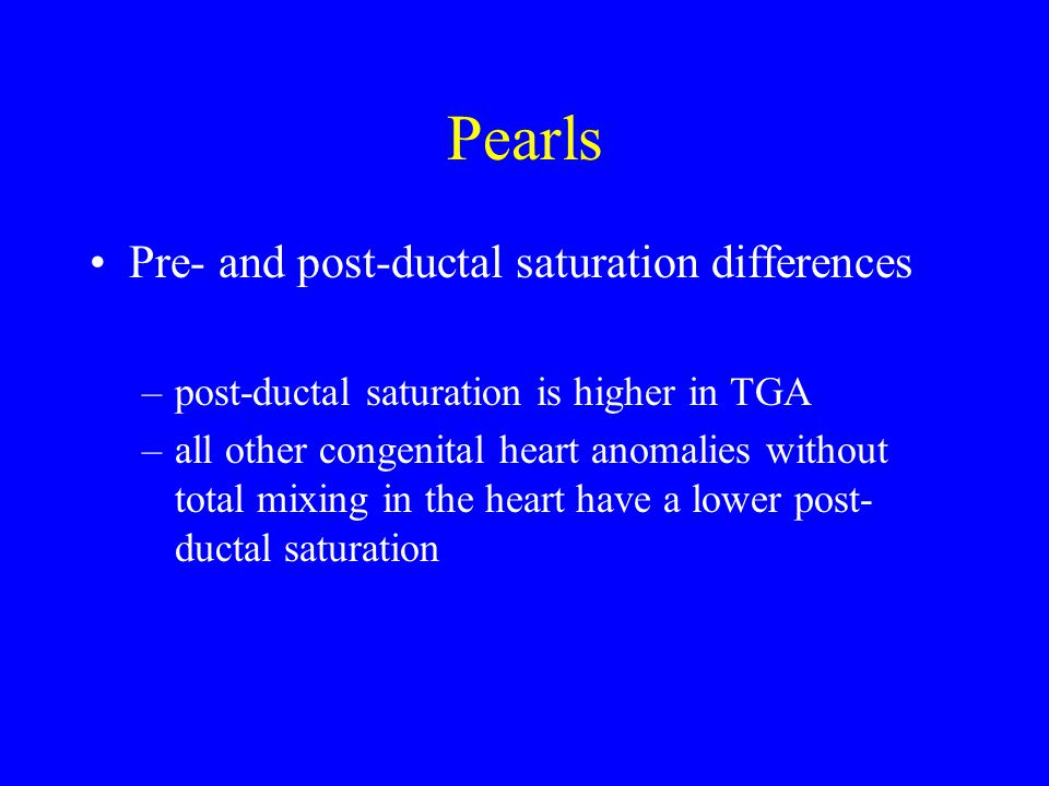 Pearls Pre- and post-ductal saturation differences –post-ductal saturation is higher in TGA –all other congenital heart anomalies without total mixing in the heart have a lower post- ductal saturation