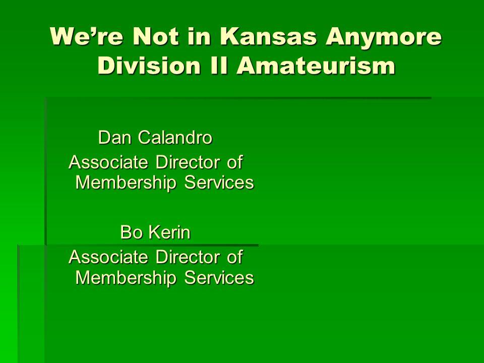 We're Not in Kansas Anymore Division II Amateurism Dan Calandro Associate Director of Membership Services Bo Kerin Associate Director of Membership Se