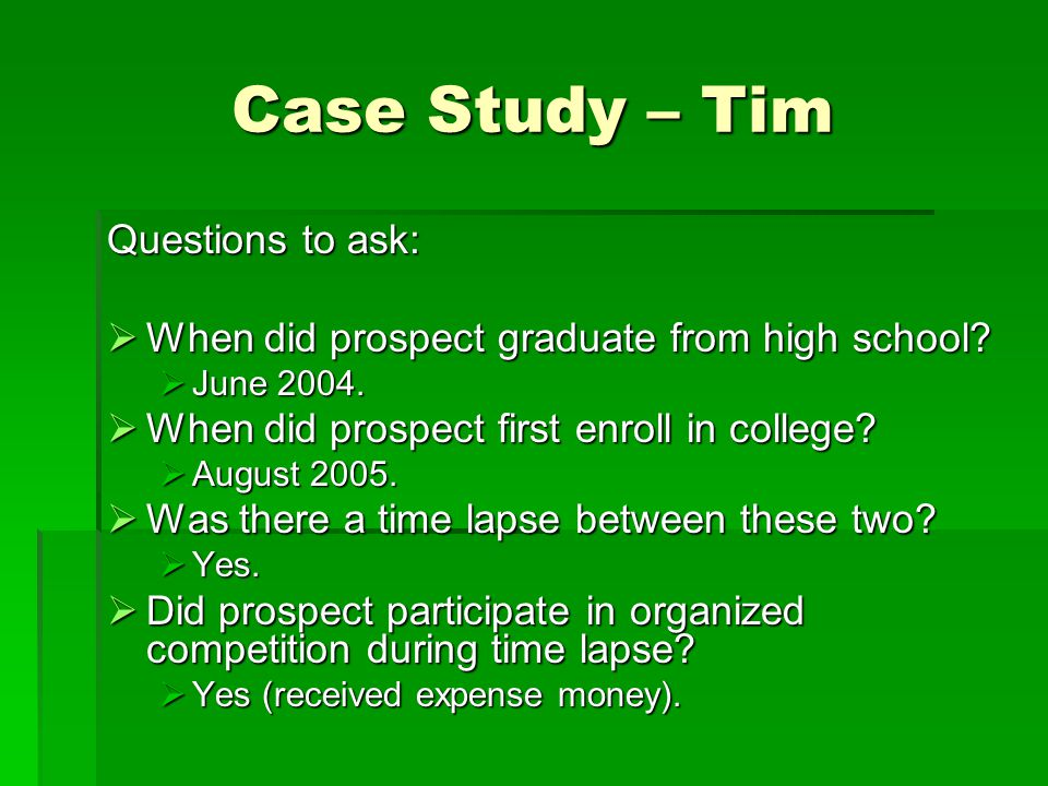 Case Study – Tim Questions to ask:  When did prospect graduate from high school?  June 2004.  When did prospect first enroll in college?  August 2