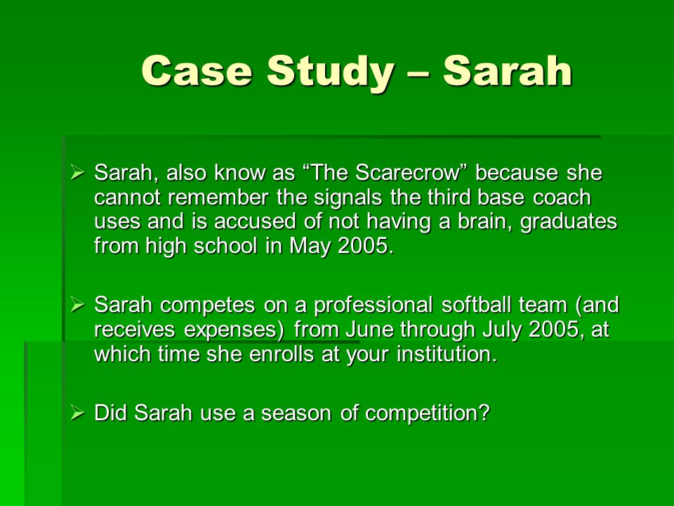 Case Study – Sarah Case Study – Sarah  Sarah, also know as The Scarecrow because she cannot remember the signals the third base coach uses and is accused of not having a brain, graduates from high school in May 2005.