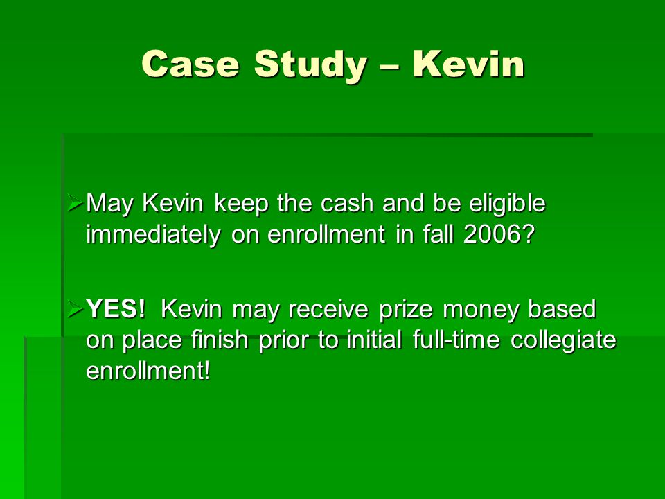 Case Study – Kevin  May Kevin keep the cash and be eligible immediately on enrollment in fall 2006.