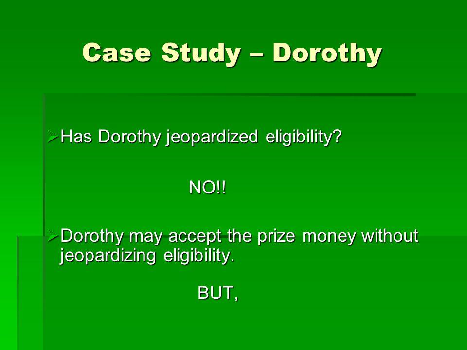 Case Study – Dorothy  Has Dorothy jeopardized eligibility? NO!! NO!!  Dorothy may accept the prize money without jeopardizing eligibility. BUT,