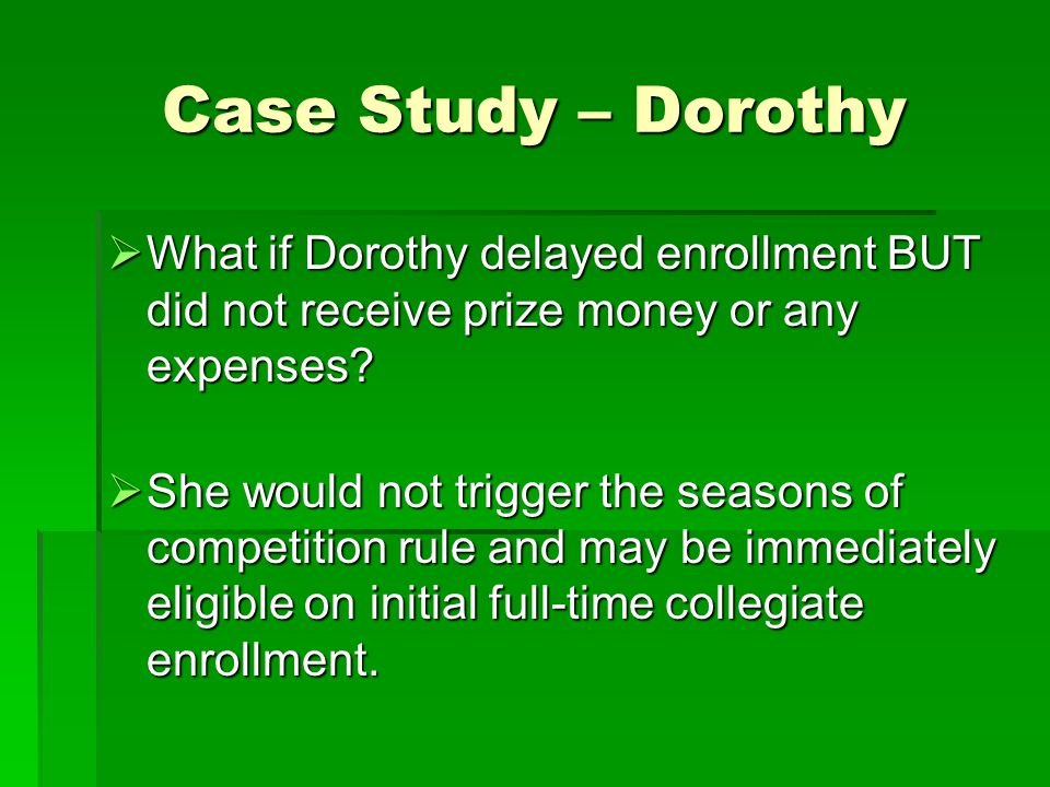 Case Study – Dorothy  What if Dorothy delayed enrollment BUT did not receive prize money or any expenses?  She would not trigger the seasons of comp