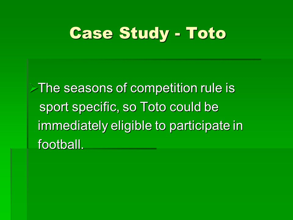 Case Study - Toto  The seasons of competition rule is sport specific, so Toto could be sport specific, so Toto could be immediately eligible to participate in football.