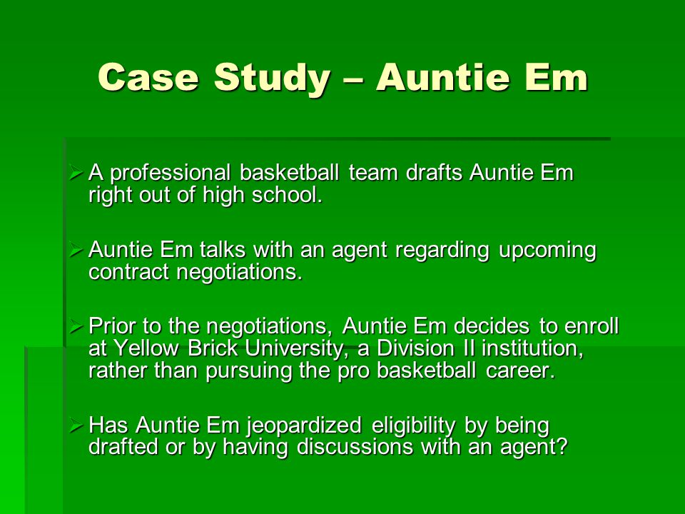 Case Study – Auntie Em  A professional basketball team drafts Auntie Em right out of high school.  Auntie Em talks with an agent regarding upcoming