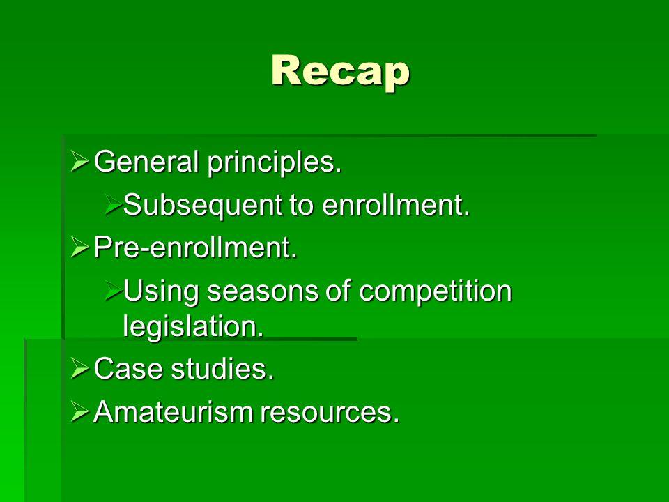 Recap  General principles.  Subsequent to enrollment.  Pre-enrollment.  Using seasons of competition legislation.  Case studies.  Amateurism res