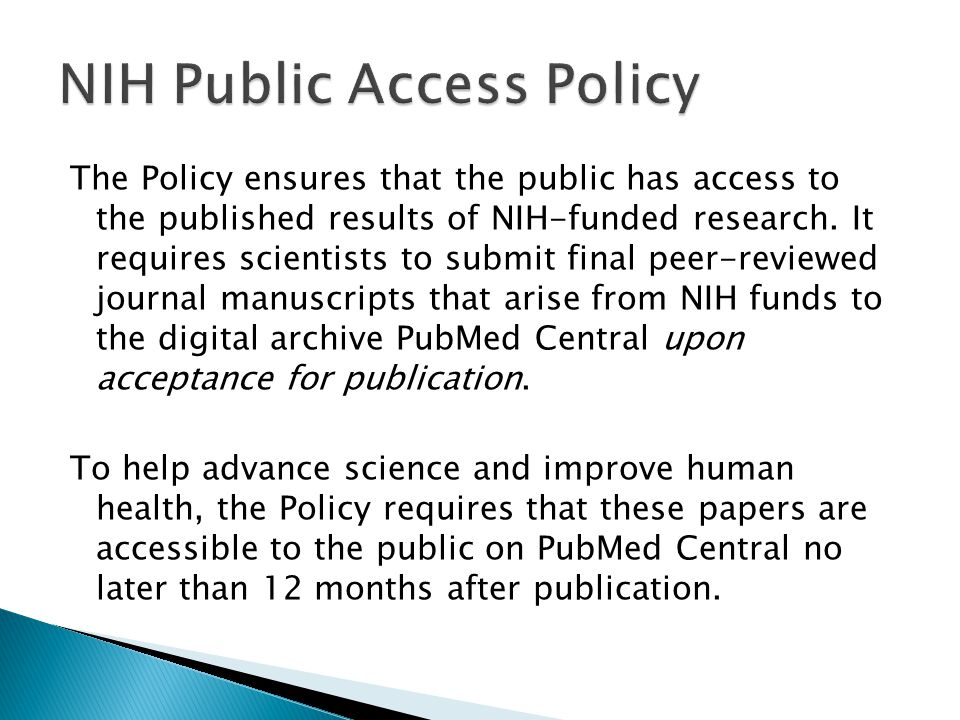 The Policy ensures that the public has access to the published results of NIH-funded research. It requires scientists to submit final peer-reviewed jo