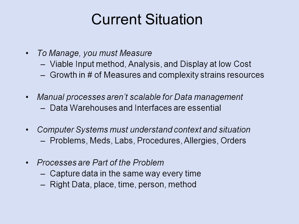 Current Situation To Manage, you must Measure –Viable Input method, Analysis, and Display at low Cost –Growth in # of Measures and complexity strains resources Manual processes aren't scalable for Data management –Data Warehouses and Interfaces are essential Computer Systems must understand context and situation –Problems, Meds, Labs, Procedures, Allergies, Orders Processes are Part of the Problem –Capture data in the same way every time –Right Data, place, time, person, method