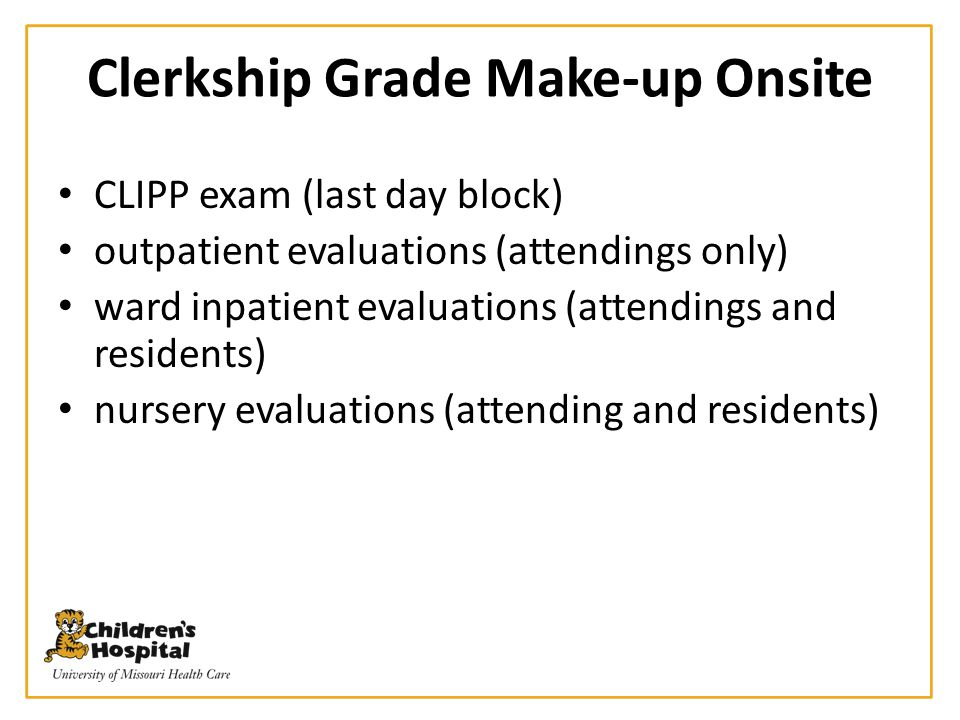 Clerkship Grade Make-up Onsite CLIPP exam (last day block) outpatient evaluations (attendings only) ward inpatient evaluations (attendings and residen