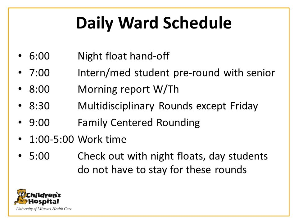 Daily Ward Schedule 6:00Night float hand-off 7:00Intern/med student pre-round with senior 8:00Morning report W/Th 8:30Multidisciplinary Rounds except