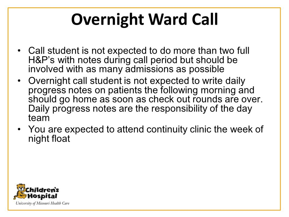 Overnight Ward Call Call student is not expected to do more than two full H&P's with notes during call period but should be involved with as many admi