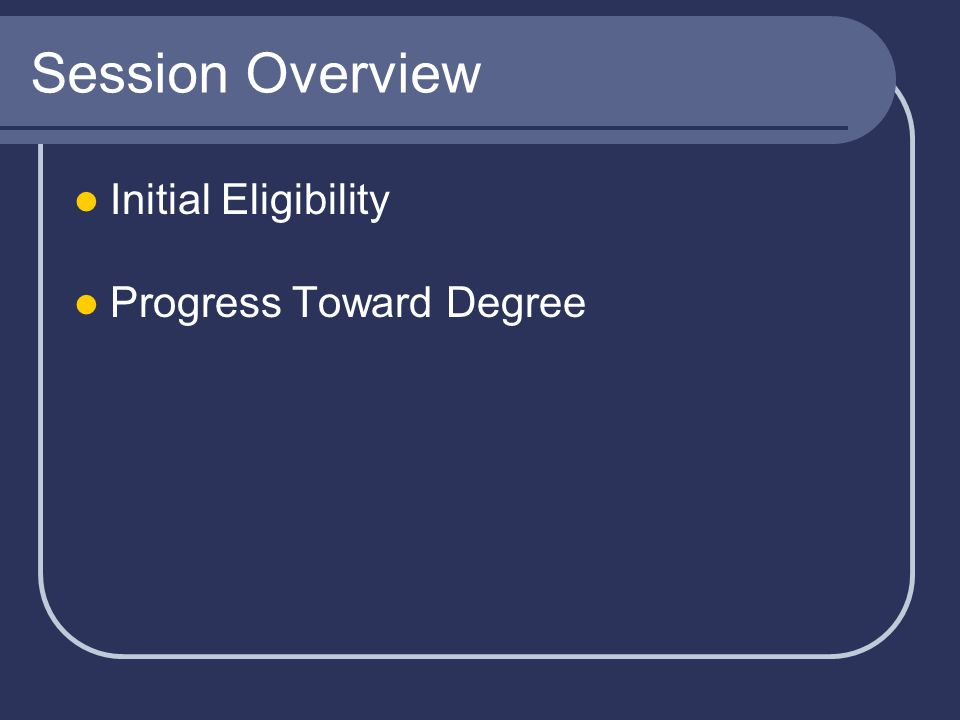 Session Overview Initial Eligibility Progress Toward Degree